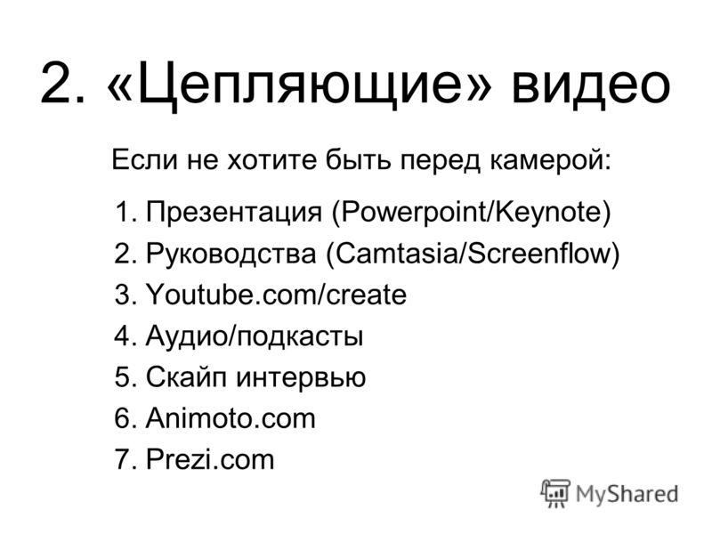 2. «Цепляющие» видео Если не хотите быть перед камерой: 1. Презентация (Powerpoint/Keynote) 2. Руководства (Camtasia/Screenflow) 3. Youtube.com/create 4. Аудио/подкасты 5. Скайп интервью 6. Animoto.com 7. Prezi.com