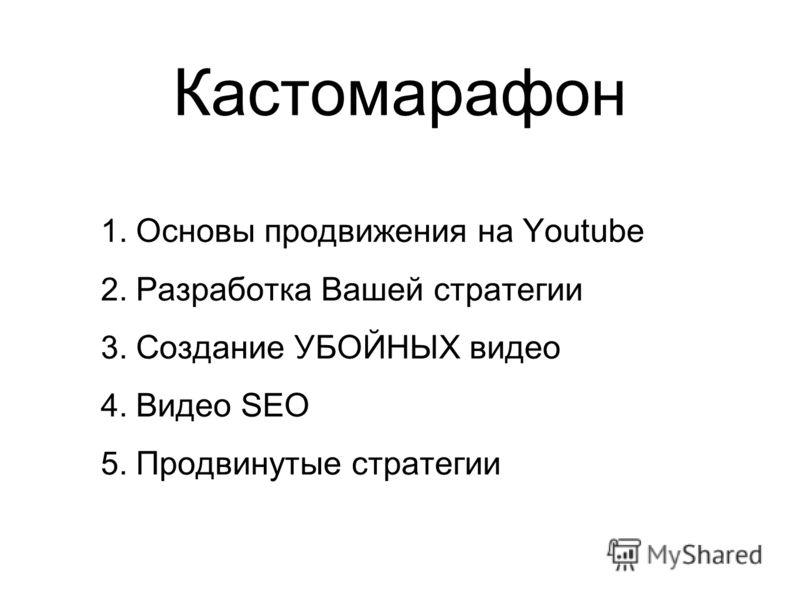 Кастомарафон 1. Основы продвижения на Youtube 2. Разработка Вашей стратегии 3. Создание УБОЙНЫХ видео 4. Видео SEO 5. Продвинутые стратегии