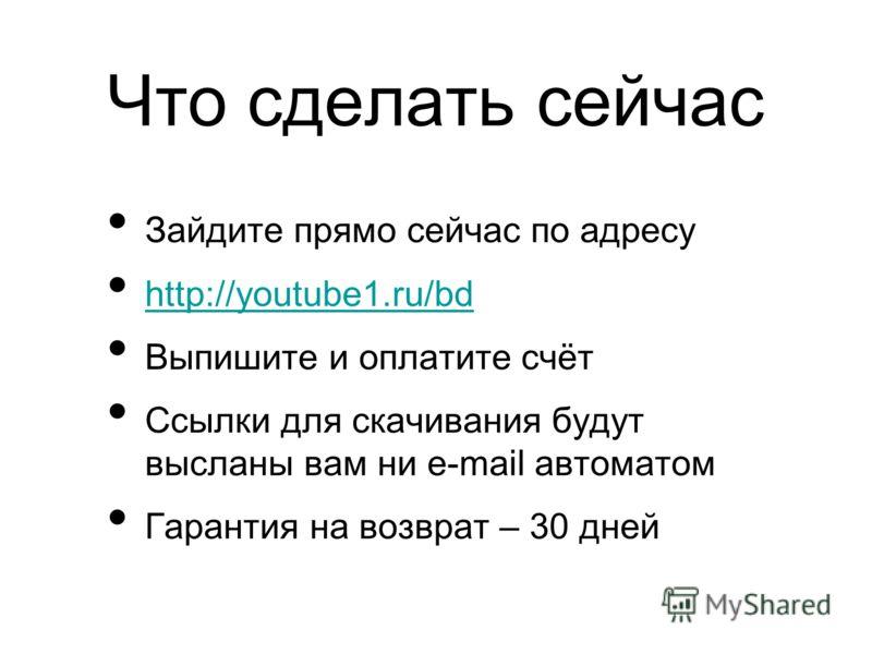 Что сделать сейчас Зайдите прямо сейчас по адресу http://youtube1.ru/bd Выпишите и оплатите счёт Ссылки для скачивания будут высланы вам ни e-mail автоматом Гарантия на возврат – 30 дней