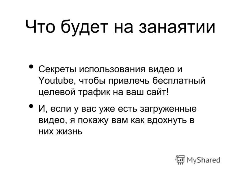 Что будет на занаятии Секреты использования видео и Youtube, чтобы привлечь бесплатный целевой трафик на ваш сайт! И, если у вас уже есть загруженные видео, я покажу вам как вдохнуть в них жизнь