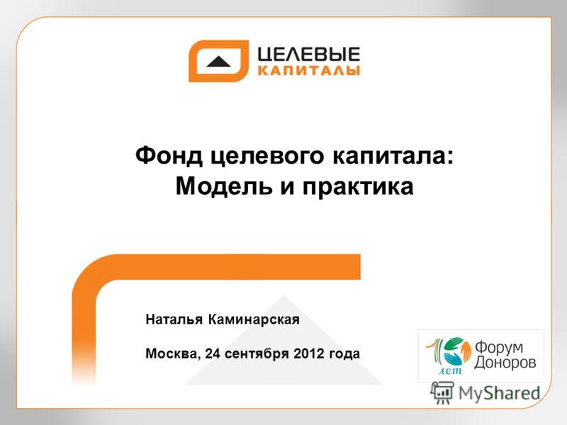 Фонд целевого капитала: Модель и практика Наталья Каминарская Москва, 24 сентября 2012 года