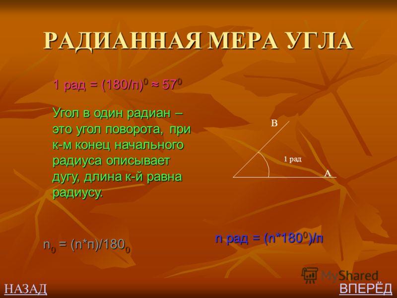 РАДИАННАЯ МЕРА УГЛА 1 рад = (180/п) 0 57 0 Угол в один радиан – это угол поворота, при к-м конец начального радиуса описывает дугу, длина к-й равна радиусу. 1 рад В А n рад = (n*180 0 )/п n 0 = (n*п)/180 0 НАЗАД ВПЕРЁД