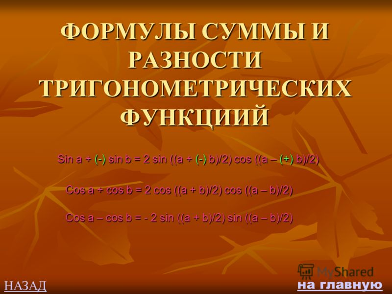 ФОРМУЛЫ СУММЫ И РАЗНОСТИ ТРИГОНОМЕТРИЧЕСКИХ ФУНКЦИИЙ Sin a + (-) sin b = 2 sin ((a + (-) b)/2) cos ((a – (+) b)/2) Cos a + cos b = 2 cos ((a + b)/2) cos ((a – b)/2) Cos a – cos b = - 2 sin ((a + b)/2) sin ((a – b)/2) НАЗАД на главную