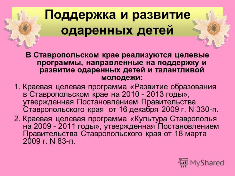 Поддержка и развитие одаренных детей В Ставропольском крае реализуются целевые программы, направленные на поддержку и развитие одаренных детей и талантливой молодежи: 1. Краевая целевая программа «Развитие образования в Ставропольском крае на 2010 -
