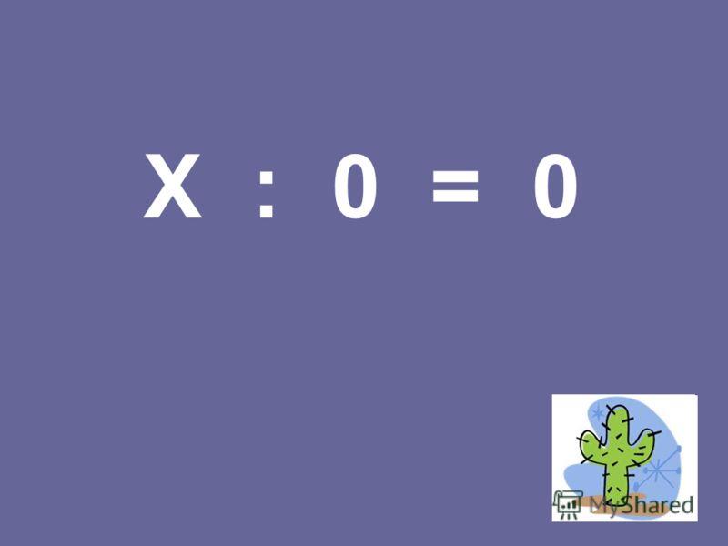 X : 0 = 0