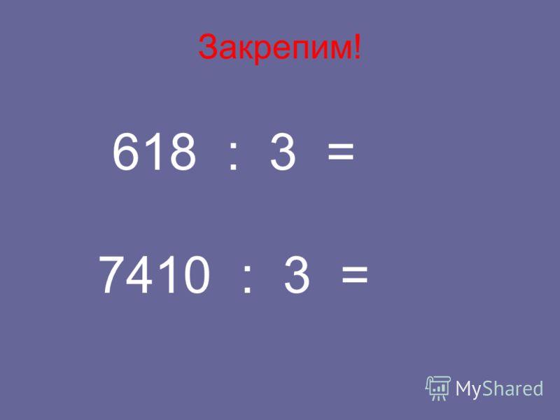 Закрепим! 618 : 3 = 7410 : 3 =