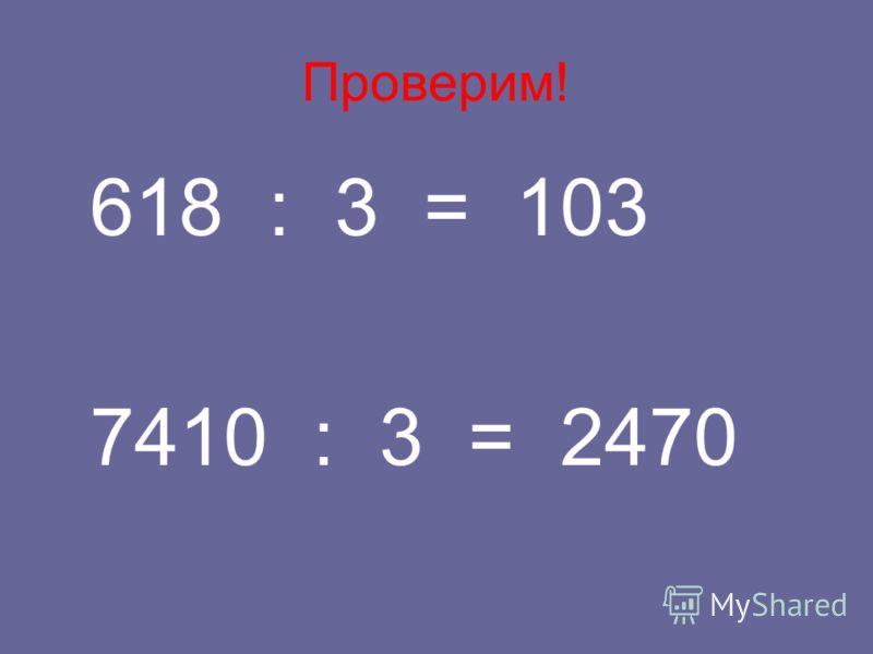 Проверим! 618 : 3 = 103 7410 : 3 = 2470