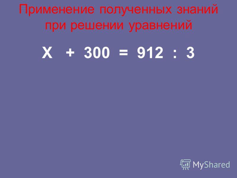 Применение полученных знаний при решении уравнений X + 300 = 912 : 3