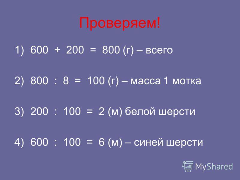 Проверяем! 1)600 + 200 = 800 (г) – всего 2)800 : 8 = 100 (г) – масса 1 мотка 3)200 : 100 = 2 (м) белой шерсти 4)600 : 100 = 6 (м) – синей шерсти