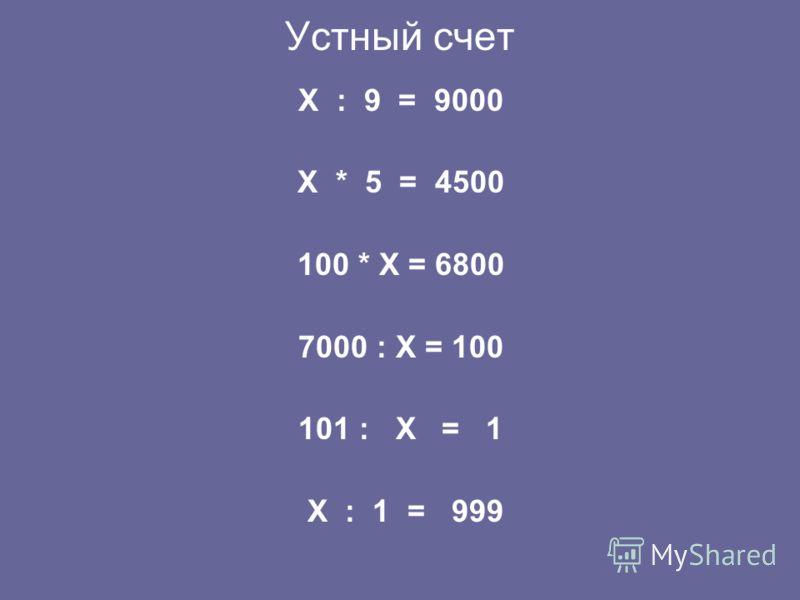 Устный счет X : 9 = 9000 X * 5 = 4500 100 * X = 6800 7000 : X = 100 101 : X = 1 X : 1 = 999