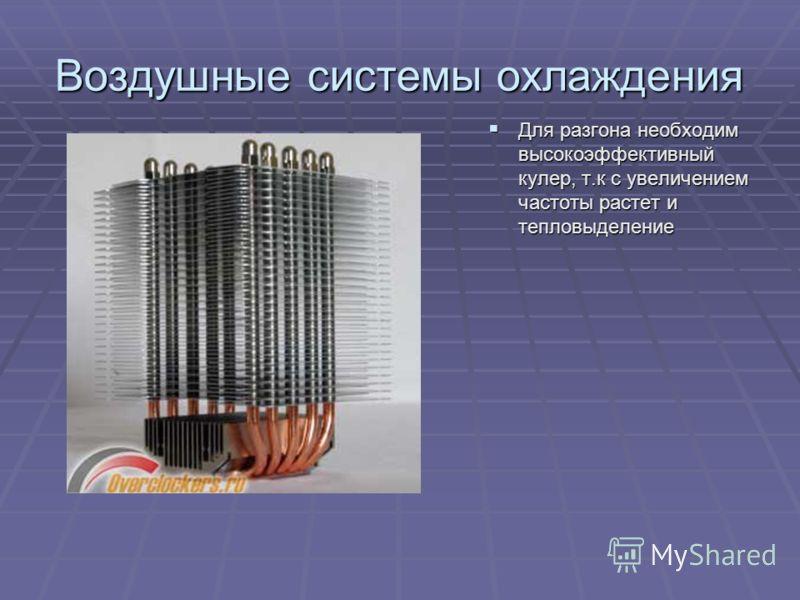 Воздушные системы охлаждения Для разгона необходим высокоэффективный кулер, т.к с увеличением частоты растет и тепловыделение Для разгона необходим высокоэффективный кулер, т.к с увеличением частоты растет и тепловыделение