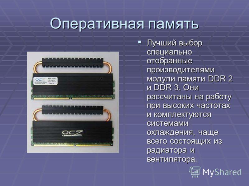 Оперативная память Лучший выбор специально отобранные производителями модули памяти DDR 2 и DDR 3. Они рассчитаны на работу при высоких частотах и комплектуются системами охлаждения, чаще всего состоящих из радиатора и вентилятора. Лучший выбор специ