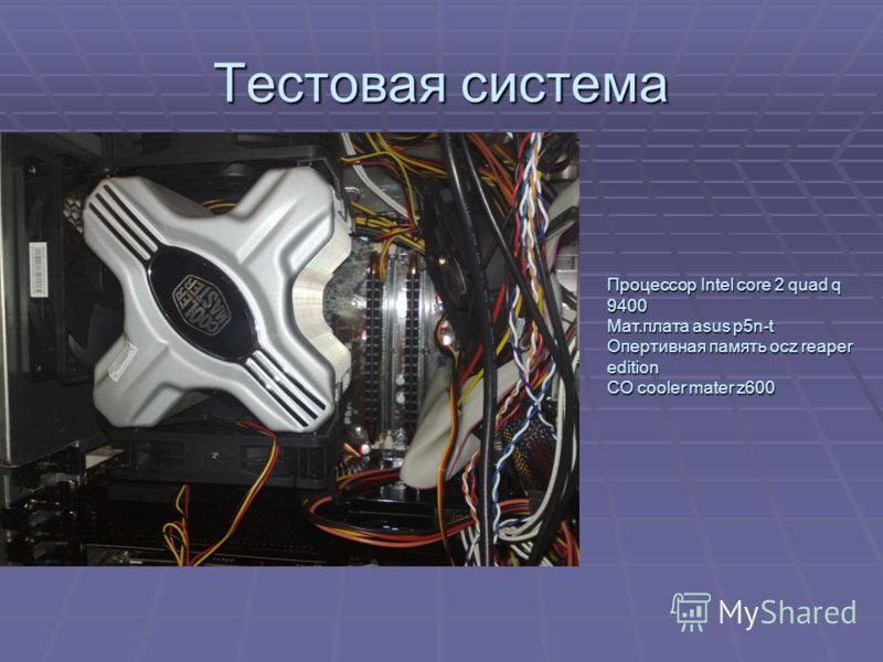 Тестовая система Процессор Intel core 2 quad q 9400 Мат.плата asus p5n-t Опертивная память ocz reaper edition СО cooler mater z600