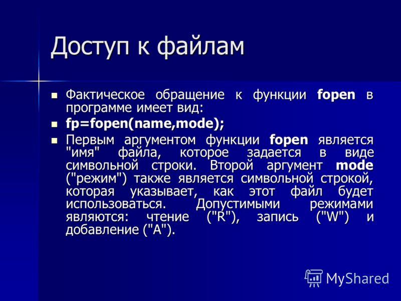 Доступ к файлам Фактическое обращение к функции fopen в программе имеет вид: Фактическое обращение к функции fopen в программе имеет вид: fp=fopen(name,mode); fp=fopen(name,mode); Первым аргументом функции fopen является