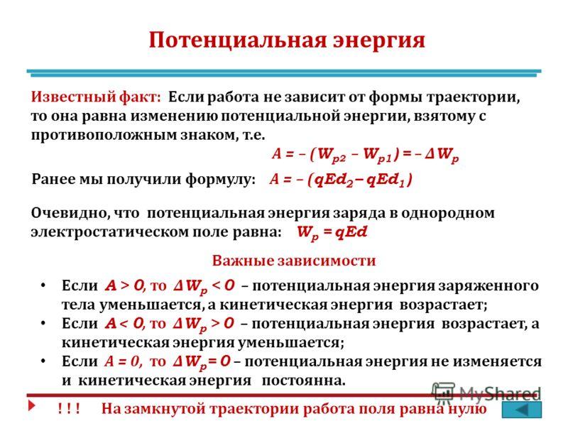 Потенциальная энергия Известный факт : Если работа не зависит от формы траектории, то она равна изменению потенциальной энергии, взятому с противоположным знаком, т. е. A = – (W p 2 – W p1 ) = – Δ W p Ранее мы получили формулу : A = – (qEd 2 – qEd 1