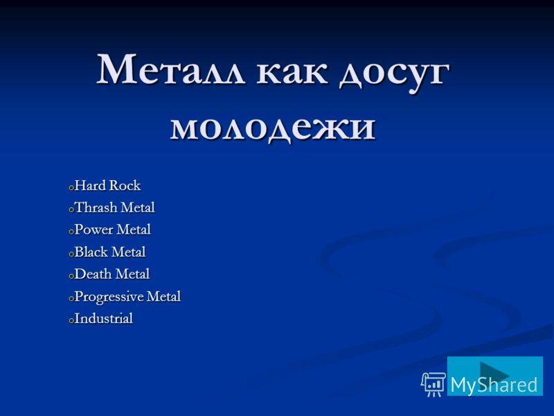 Металл как досуг молодежи o Hard Rock o Thrash Metal o Power Metal o Black Metal o Death Metal o Progressive Metal o Industrial