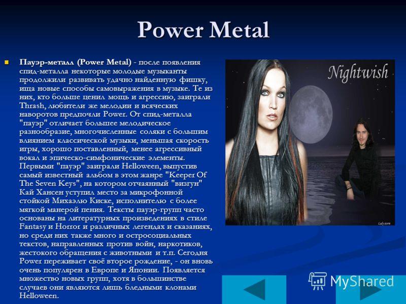 Power Metal Пауэр-металл (Power Metal) - после появления спид-металла некоторые молодые музыканты продолжили развивать удачно найденную фишку, ища новые способы самовыражения в музыке. Те из них, кто больше ценил мощь и агрессию, заиграли Thrash, люб