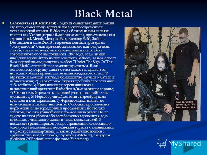 Black Metal Блэк-металл (Black Metal) - одно из самых тяжёлых и, как ни странно, самых популярных направлений современной металлической музыки. В 80-х годах блэком называли такие группы как Venom (первая блэковая команда, придумавшая сам термин Black