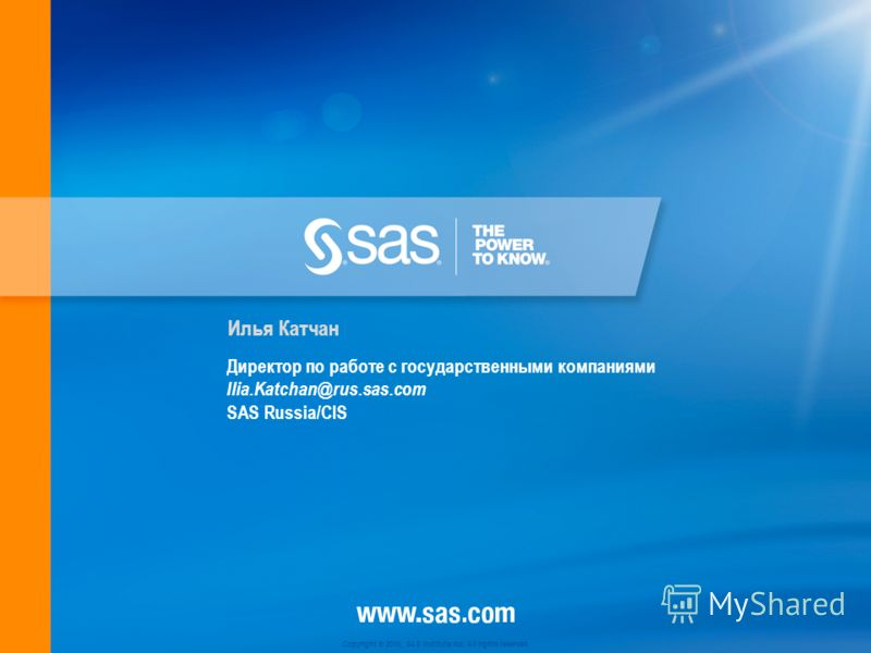 Copyright © 2010, SAS Institute Inc. All rights reserved. Директор по работе с государственными компаниями Ilia.Katchan@rus.sas.com SAS Russia/CIS Илья Катчан