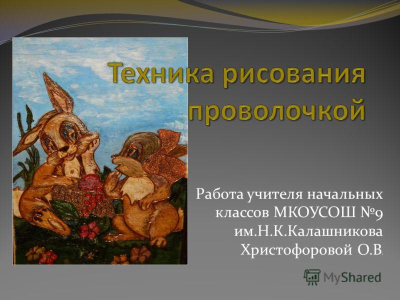 Работа учителя начальных классов МКОУСОШ 9 им.Н.К.Калашникова Христофоровой О.В.