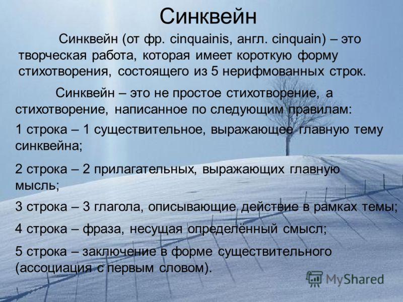 5 строка – заключение в форме существительного (ассоциация с первым словом). Синквейн Синквейн (от фр. сinquainis, англ. сinquain) – это творческая работа, которая имеет короткую форму стихотворения, состоящего из 5 нерифмованных строк. Синквейн – эт