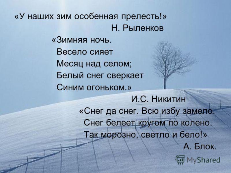 «У наших зим особенная прелесть!» Н. Рыленков «Зимняя ночь. Весело сияет Месяц над селом; Белый снег сверкает Синим огоньком.» И.С. Никитин «Снег да снег. Всю избу замело. Снег белеет кругом по колено. Так морозно, светло и бело!» А. Блок.
