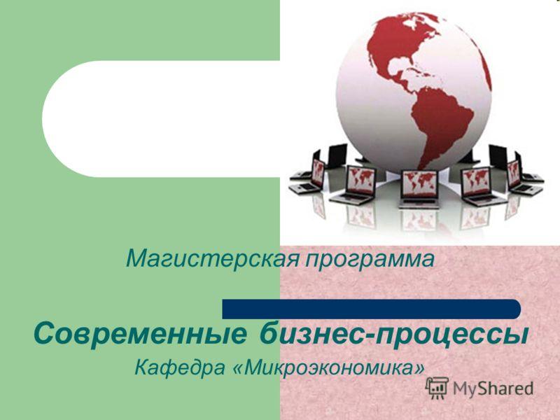 Магистерская программа Современные бизнес-процессы Кафедра «Микроэкономика»