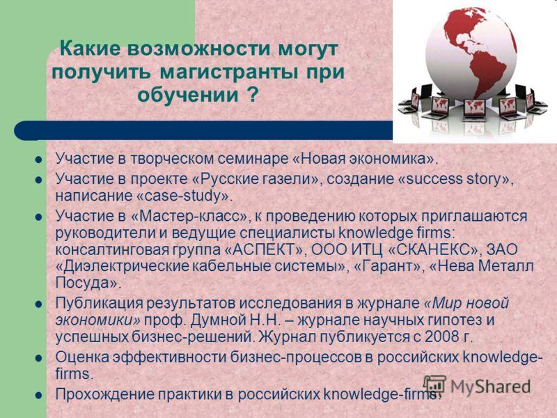 Какие возможности могут получить магистранты при обучении ? Участие в творческом семинаре «Новая экономика». Участие в проекте «Русские газели», создание «success story», написание «case-study». Участие в «Мастер-класс», к проведению которых приглаша