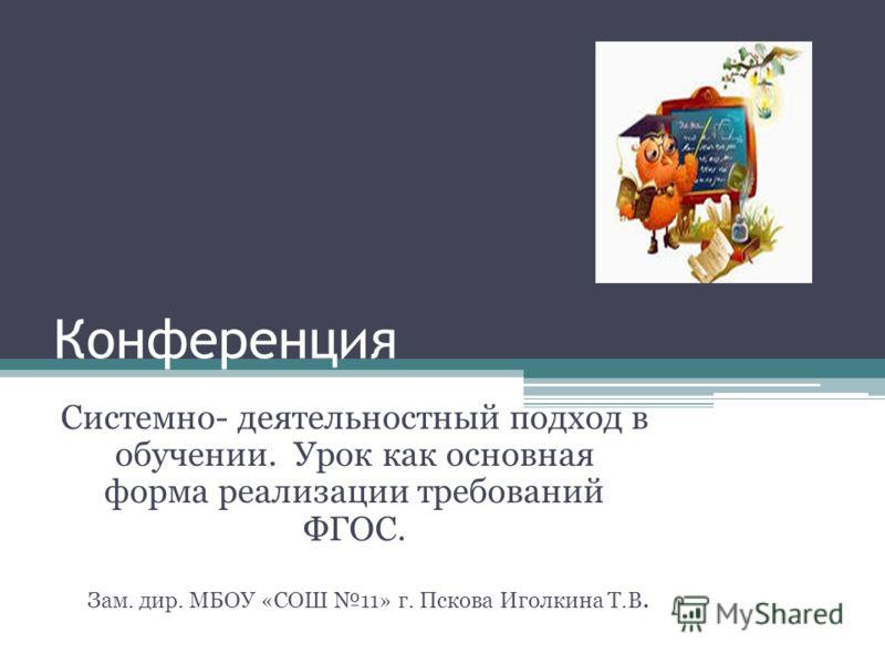 Конференция Системно- деятельностный подход в обучении. Урок как основная форма реализации требований ФГОС. Зам. дир. МБОУ «СОШ 11» г. Пскова Иголкина Т.В.