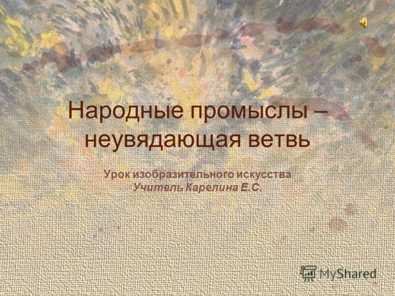 Народные промыслы – неувядающая ветвь Урок изобразительного искусства Учитель Карелина Е.С.
