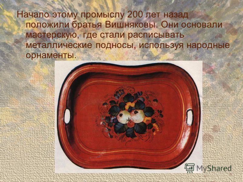 Начало этому промыслу 200 лет назад положили братья Вишняковы. Они основали мастерскую, где стали расписывать металлические подносы, используя народные орнаменты.