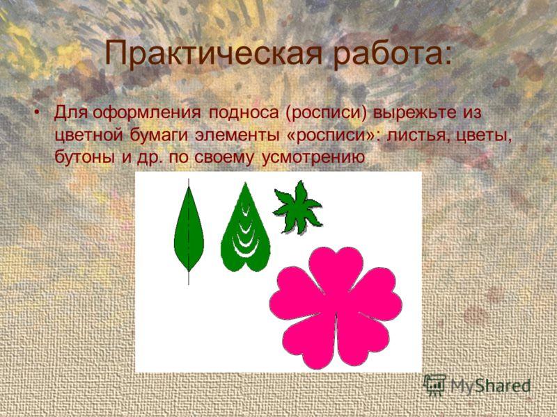 Практическая работа: Для оформления подноса (росписи) вырежьте из цветной бумаги элементы «росписи»: листья, цветы, бутоны и др. по своему усмотрению