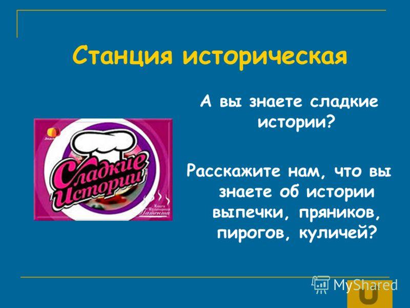 А вы знаете сладкие истории? Расскажите нам, что вы знаете об истории выпечки, пряников, пирогов, куличей? Станция историческая