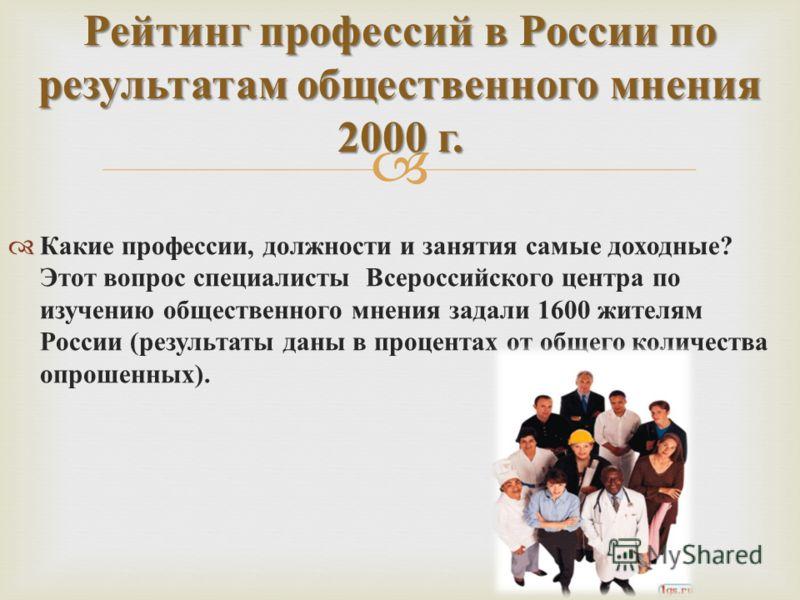 Какие профессии, должности и занятия самые доходные ? Этот вопрос специалисты Всероссийского центра по изучению общественного мнения задали 1600 жителям России ( результаты даны в процентах от общего количества опрошенных ). Рейтинг профессий в Росси
