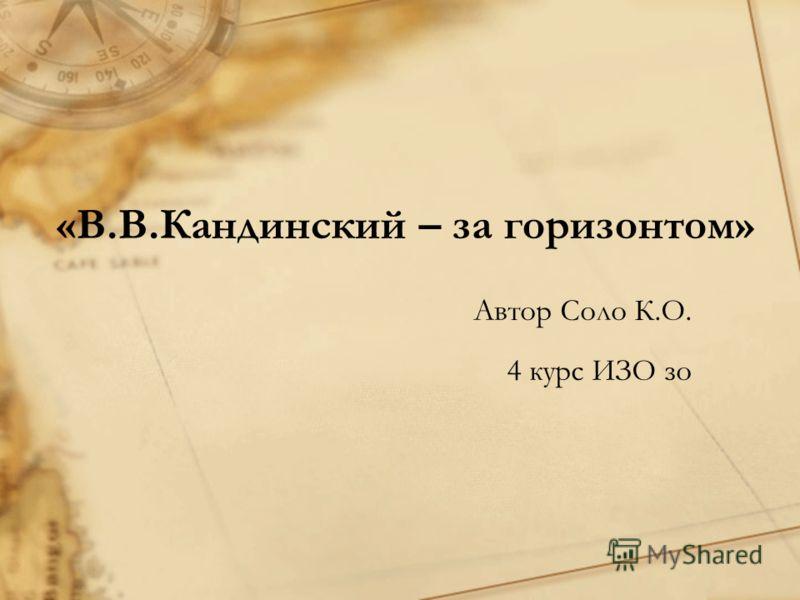 «В.В.Кандинский – за горизонтом» Автор Соло К.О. 4 курс ИЗО зо