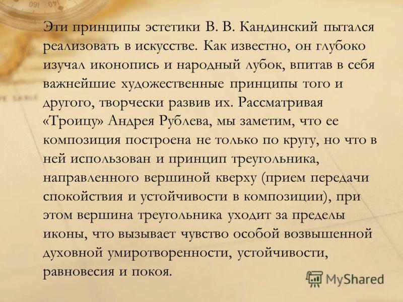 Эти принципы эстетики В. В. Кандинский пытался реализовать в искусстве. Как известно, он глубоко изучал иконопись и народный лубок, впитав в себя важнейшие художественные принципы того и другого, творчески развив их. Рассматривая «Троицу» Андрея Рубл