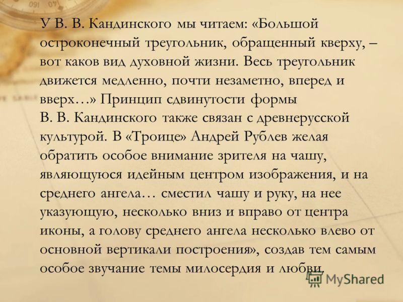 У В. В. Кандинского мы читаем: «Большой остроконечный треугольник, обращенный кверху, – вот каков вид духовной жизни. Весь треугольник движется медленно, почти незаметно, вперед и вверх…» Принцип сдвинутости формы В. В. Кандинского также связан с дре