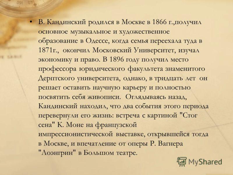 В. Кандинский родился в Москве в 1866 г.,получил основное музыкальное и художественное образование в Одессе, когда семья переехала туда в 1871г., окончил Московский Университет, изучал экономику и право. В 1896 году получил место профессора юридическ