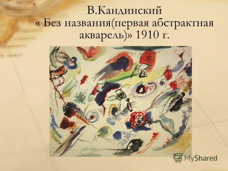 В.Кандинский « Без названия(первая абстрактная акварель)» 1910 г.