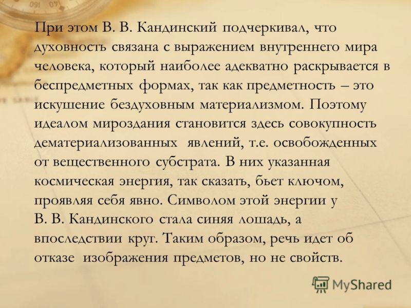 При этом В. В. Кандинский подчеркивал, что духовность связана с выражением внутреннего мира человека, который наиболее адекватно раскрывается в беспредметных формах, так как предметность – это искушение бездуховным материализмом. Поэтому идеалом миро