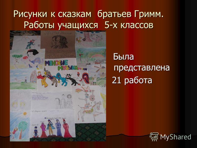Рисунки к сказкам братьев Гримм. Работы учащихся 5-х классов Была представлена Была представлена 21 работа 21 работа
