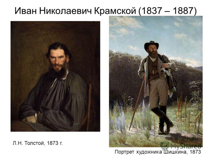 Иван Николаевич Крамской (1837 – 1887) Л.Н. Толстой, 1873 г. Портрет художника Шишкина, 1873