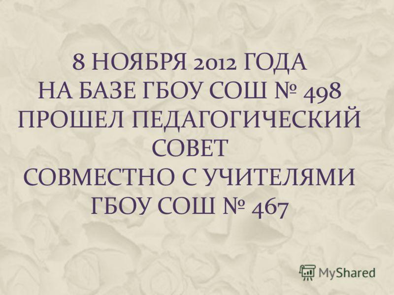 8 НОЯБРЯ 2012 ГОДА НА БАЗЕ ГБОУ СОШ 498 ПРОШЕЛ ПЕДАГОГИЧЕСКИЙ СОВЕТ СОВМЕСТНО С УЧИТЕЛЯМИ ГБОУ СОШ 467