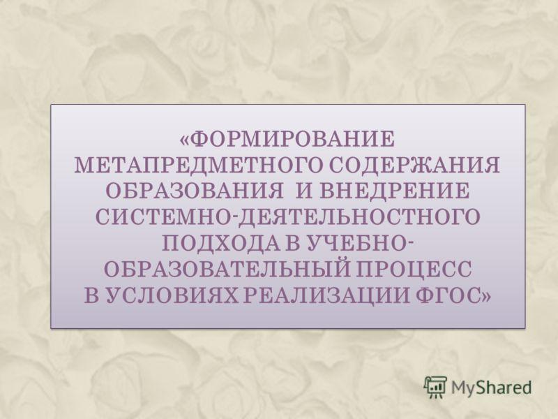 «ФОРМИРОВАНИЕ МЕТАПРЕДМЕТНОГО СОДЕРЖАНИЯ ОБРАЗОВАНИЯ И ВНЕДРЕНИЕ СИСТЕМНО-ДЕЯТЕЛЬНОСТНОГО ПОДХОДА В УЧЕБНО- ОБРАЗОВАТЕЛЬНЫЙ ПРОЦЕСС В УСЛОВИЯХ РЕАЛИЗАЦИИ ФГОС»