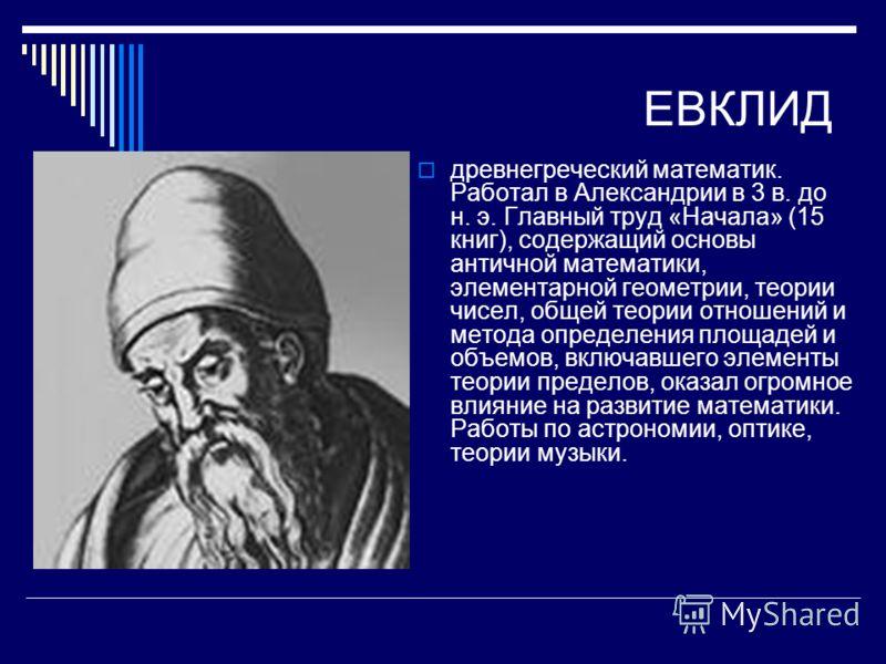 ЕВКЛИД древнегреческий математик. Работал в Александрии в 3 в. до н. э. Главный труд «Начала» (15 книг), содержащий основы античной математики, элементарной геометрии, теории чисел, общей теории отношений и метода определения площадей и объемов, вклю