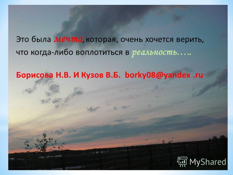Это была мечта, которая, очень хочется верить, что когда-либо воплотиться в реальность….. Борисова Н.В. И Кузов В.Б. borky08@yandex.ru