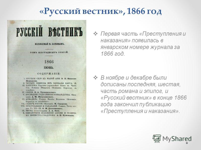 «Русский вестник», 1866 год Первая часть «Преступления и наказания» появилась в январском номере журнала за 1866 год. В ноябре и декабре были дописаны последняя, шестая, часть романа и эпилог, и «Русский вестник» в конце 1866 года закончил публикацию