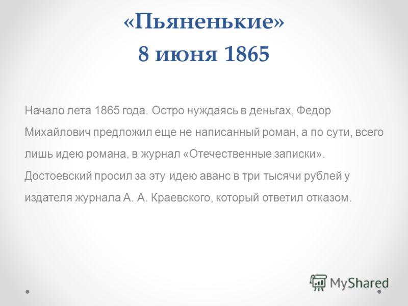 «Пьяненькие» 8 июня 1865 Начало лета 1865 года. Остро нуждаясь в деньгах, Федор Михайлович предложил еще не написанный роман, а по сути, всего лишь идею романа, в журнал «Отечественные записки». Достоевский просил за эту идею аванс в три тысячи рубле