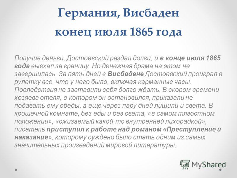 Германия, Висбаден конец июля 1865 года Получив деньги, Достоевский раздал долги, и в конце июля 1865 года выехал за границу. Но денежная драма на этом не завершилась. За пять дней в Висбадене Достоевский проиграл в рулетку все, что у него было, вклю