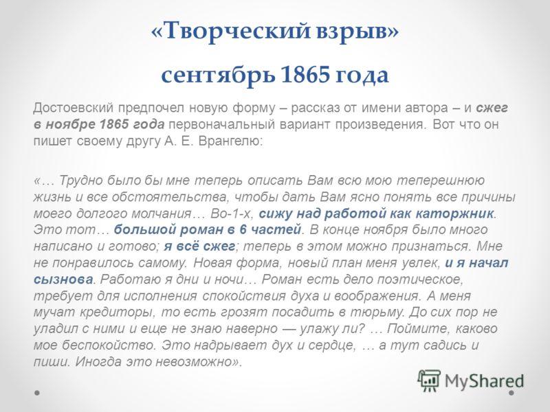 «Творческий взрыв» сентябрь 1865 года Достоевский предпочел новую форму – рассказ от имени автора – и сжег в ноябре 1865 года первоначальный вариант произведения. Вот что он пишет своему другу А. Е. Врангелю: «… Трудно было бы мне теперь описать Вам